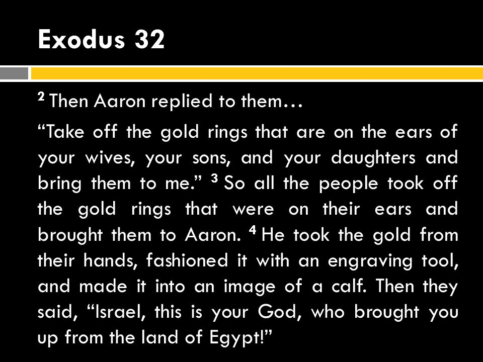 Exodus 32 2 Then Aaron replied to them… Take off the gold rings that are on the ears of your wives, your sons, and your daughters and bring them to me.