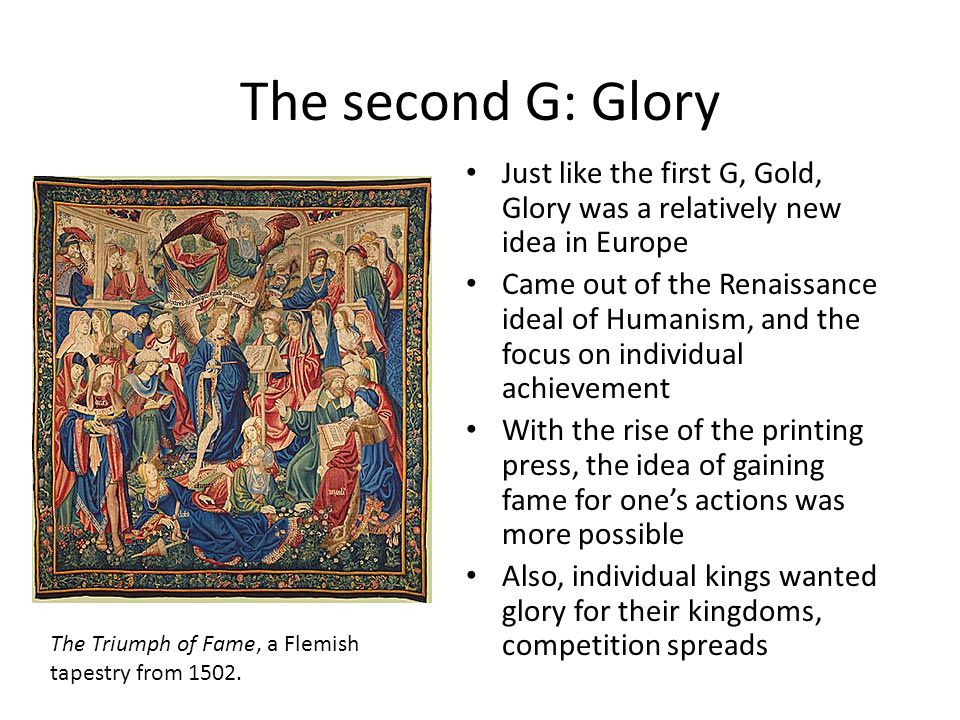 The second G: Glory Just like the first G, Gold, Glory was a relatively new idea in Europe Came out of the Renaissance ideal of Humanism, and the focus on individual achievement With the rise of the printing press, the idea of gaining fame for ones actions was more possible Also, individual kings wanted glory for their kingdoms, competition spreads The Triumph of Fame, a Flemish tapestry from 1502.