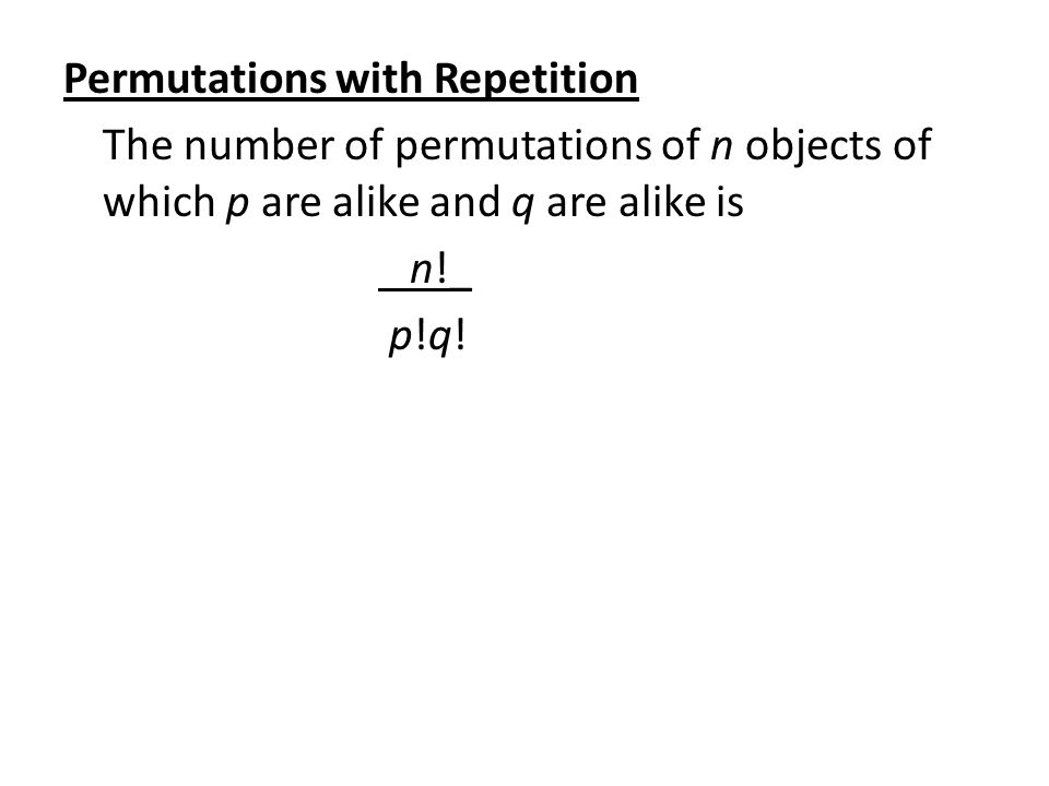 Permutations with Repetition The number of permutations of n objects of which p are alike and q are alike is n!_ p!q!