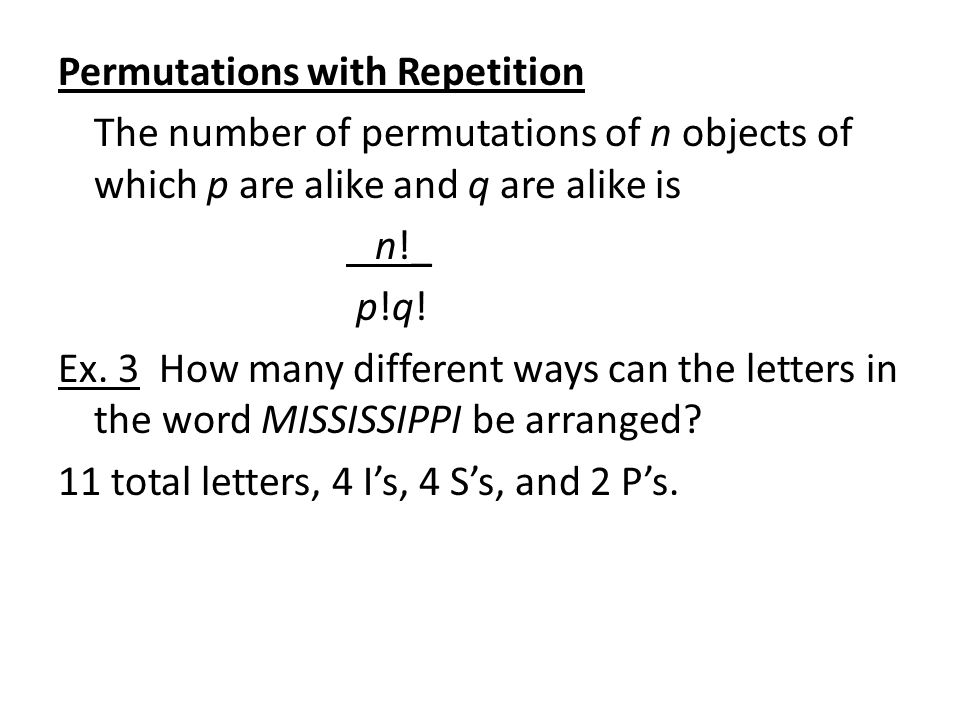 Permutations with Repetition The number of permutations of n objects of which p are alike and q are alike is n!_ p!q.