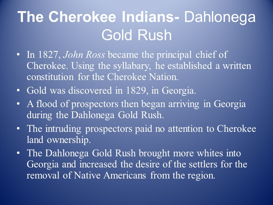 The Cherokee Indians- Dahlonega Gold Rush In 1827, John Ross became the principal chief of Cherokee.