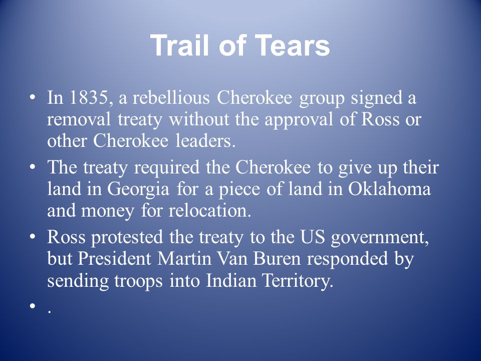 Trail of Tears In 1835, a rebellious Cherokee group signed a removal treaty without the approval of Ross or other Cherokee leaders.