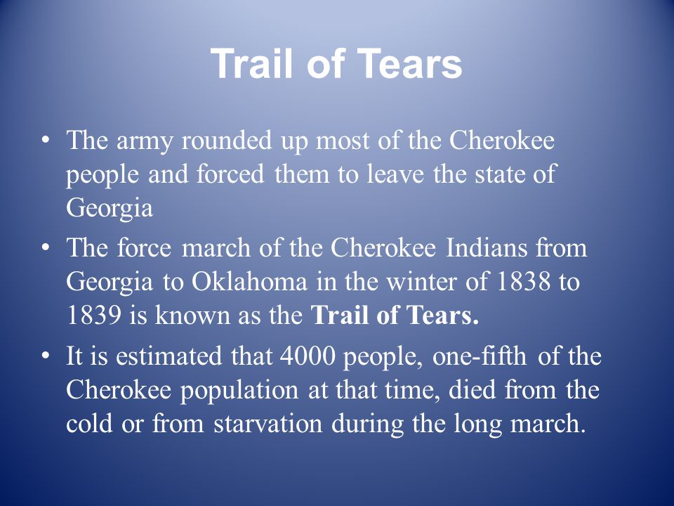 Trail of Tears The army rounded up most of the Cherokee people and forced them to leave the state of Georgia The force march of the Cherokee Indians from Georgia to Oklahoma in the winter of 1838 to 1839 is known as the Trail of Tears.