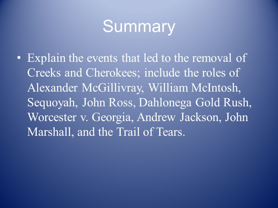 Summary Explain the events that led to the removal of Creeks and Cherokees; include the roles of Alexander McGillivray, William McIntosh, Sequoyah, John Ross, Dahlonega Gold Rush, Worcester v.