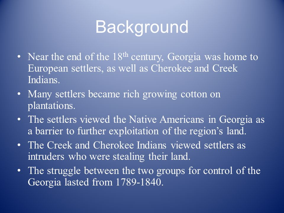 Background Near the end of the 18 th century, Georgia was home to European settlers, as well as Cherokee and Creek Indians.
