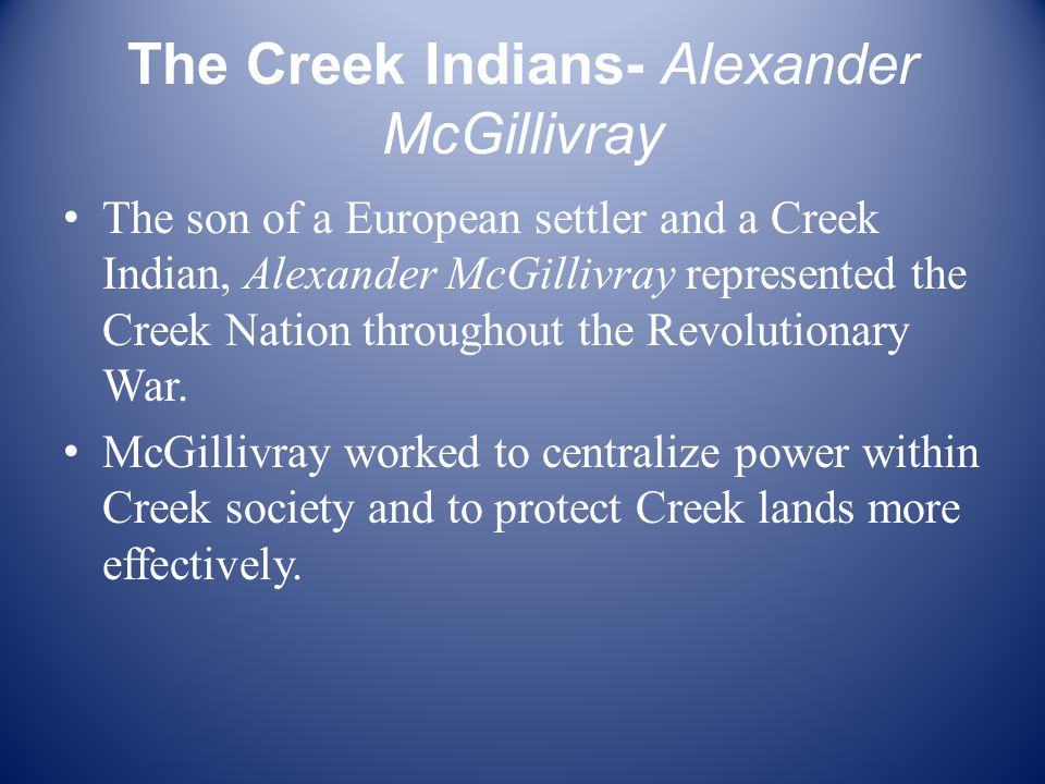 The Creek Indians- Alexander McGillivray The son of a European settler and a Creek Indian, Alexander McGillivray represented the Creek Nation throughout the Revolutionary War.