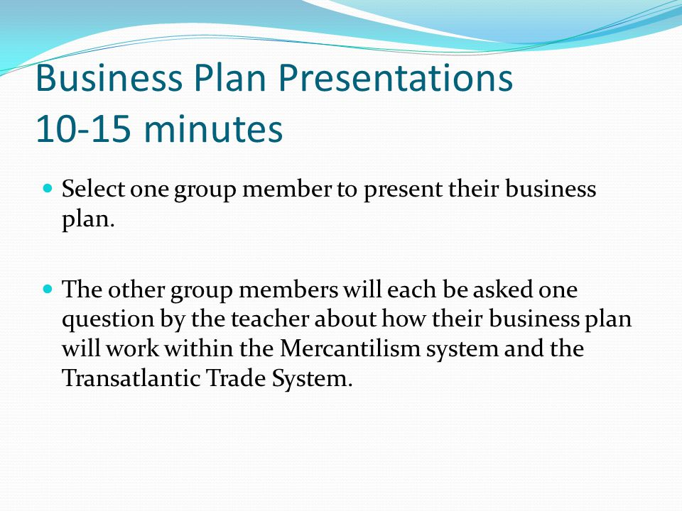 Business Plan Presentations 10-15 minutes Select one group member to present their business plan.