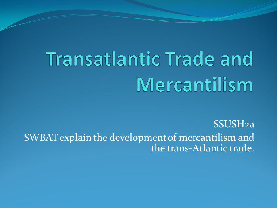 SSUSH2a SWBAT explain the development of mercantilism and the trans-Atlantic trade.