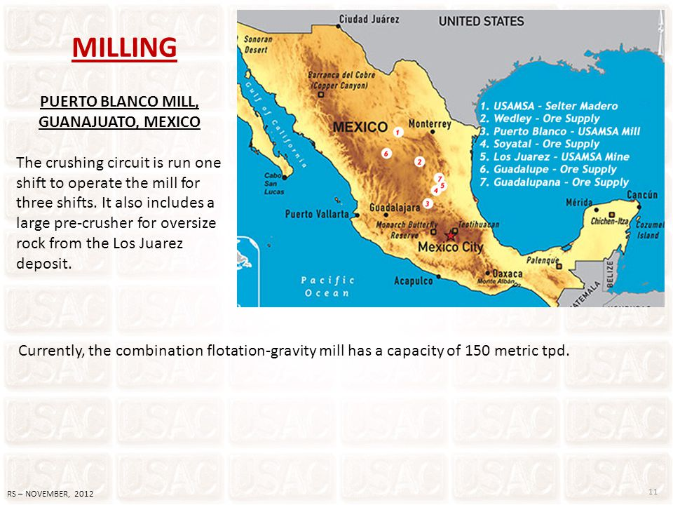 11 RS – NOVEMBER, 2012 MILLING PUERTO BLANCO MILL, GUANAJUATO, MEXICO The crushing circuit is run one shift to operate the mill for three shifts. It a
