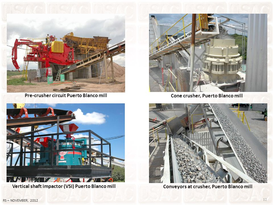 12 RS – NOVEMBER, 2012 Pre-crusher circuit Puerto Blanco mill Vertical shaft impactor (VSI) Puerto Blanco mill Cone crusher, Puerto Blanco mill Convey