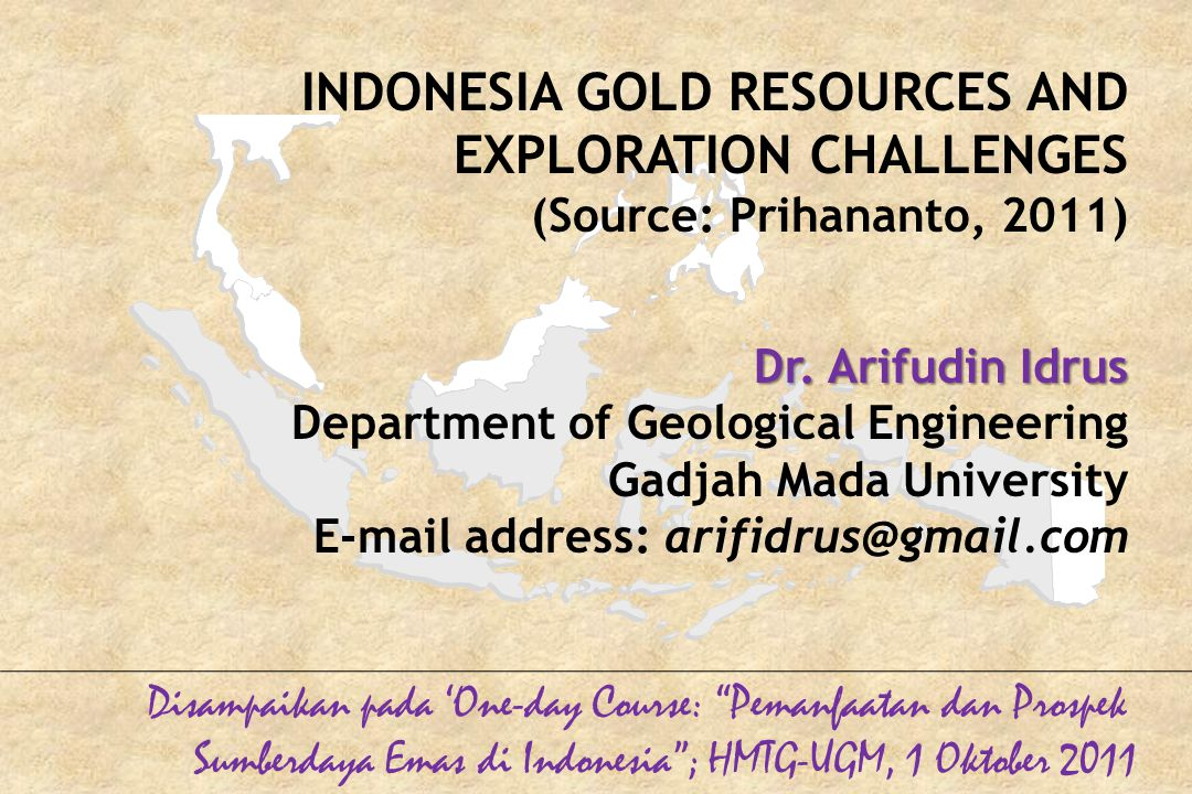 INDONESIA GOLD RESOURCES AND EXPLORATION CHALLENGES (Source: Prihananto, 2011) Dr.