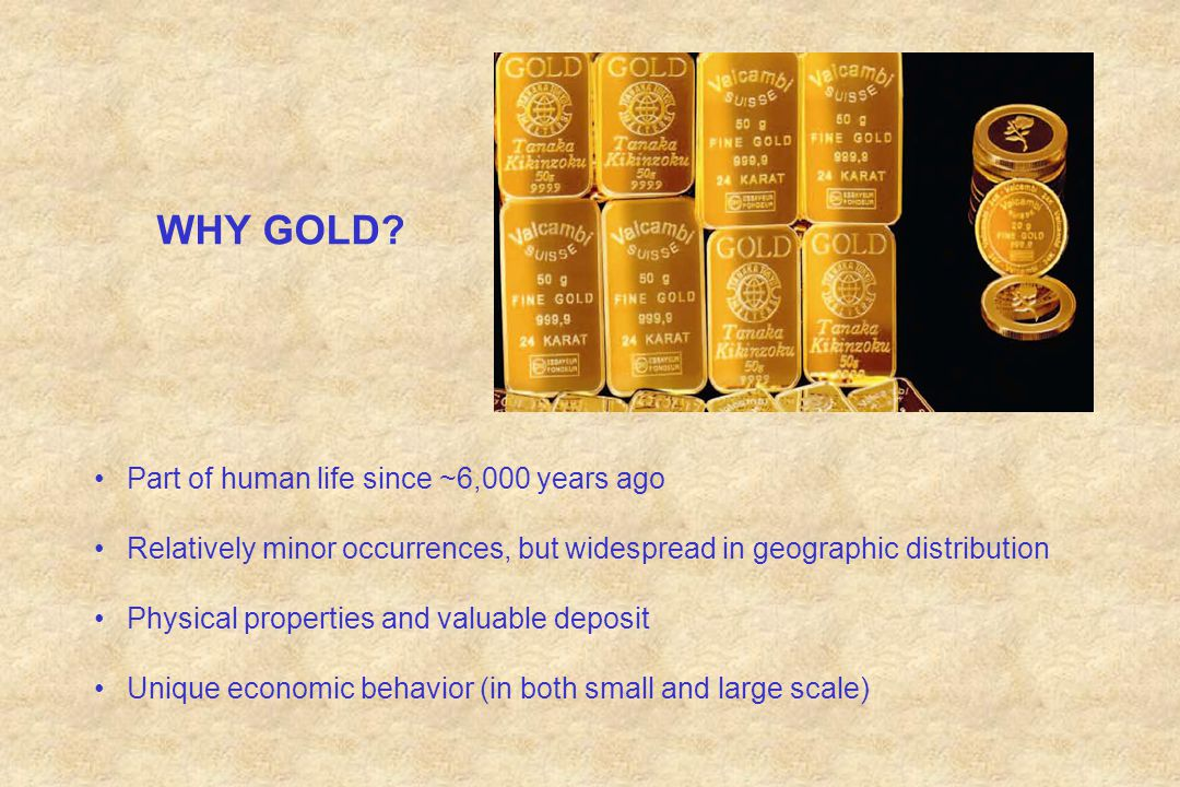 WHY GOLD? Part of human life since ~6,000 years ago Relatively minor occurrences, but widespread in geographic distribution Physical properties and va