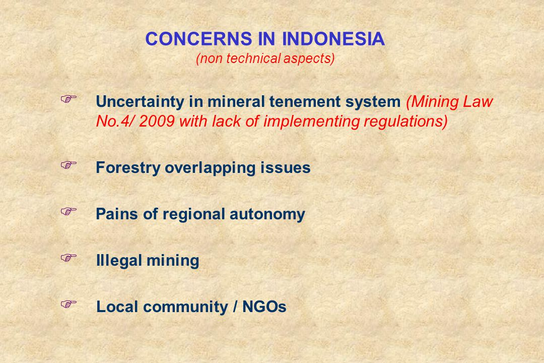 CONCERNS IN INDONESIA (non technical aspects) F Uncertainty in mineral tenement system (Mining Law No.4/ 2009 with lack of implementing regulations) F Forestry overlapping issues F Pains of regional autonomy F Illegal mining F Local community / NGOs