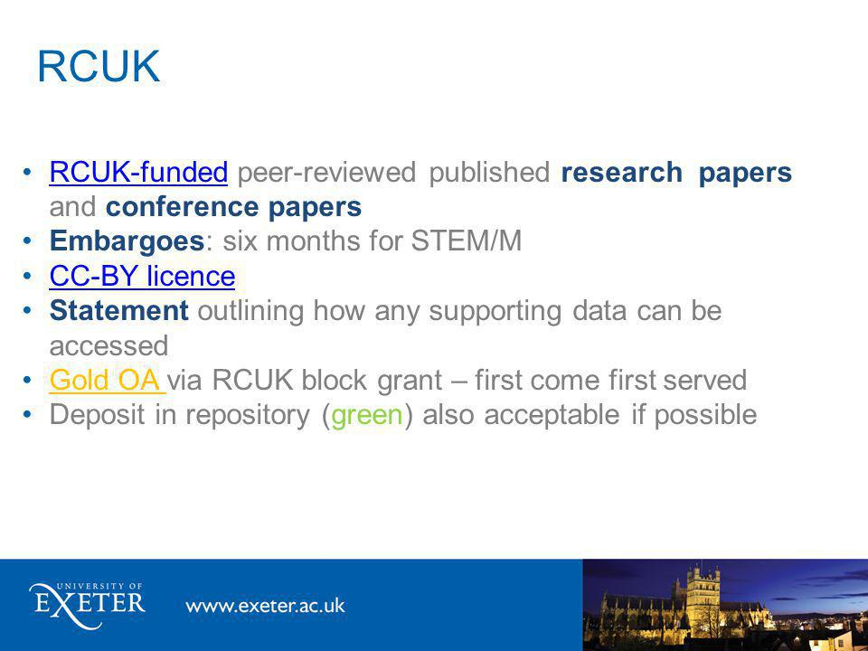RCUK RCUK-funded peer-reviewed published research papers and conference papersRCUK-funded Embargoes: six months for STEM/M CC-BY licence Statement outlining how any supporting data can be accessed Gold OA via RCUK block grant – first come first served Deposit in repository (green) also acceptable if possible
