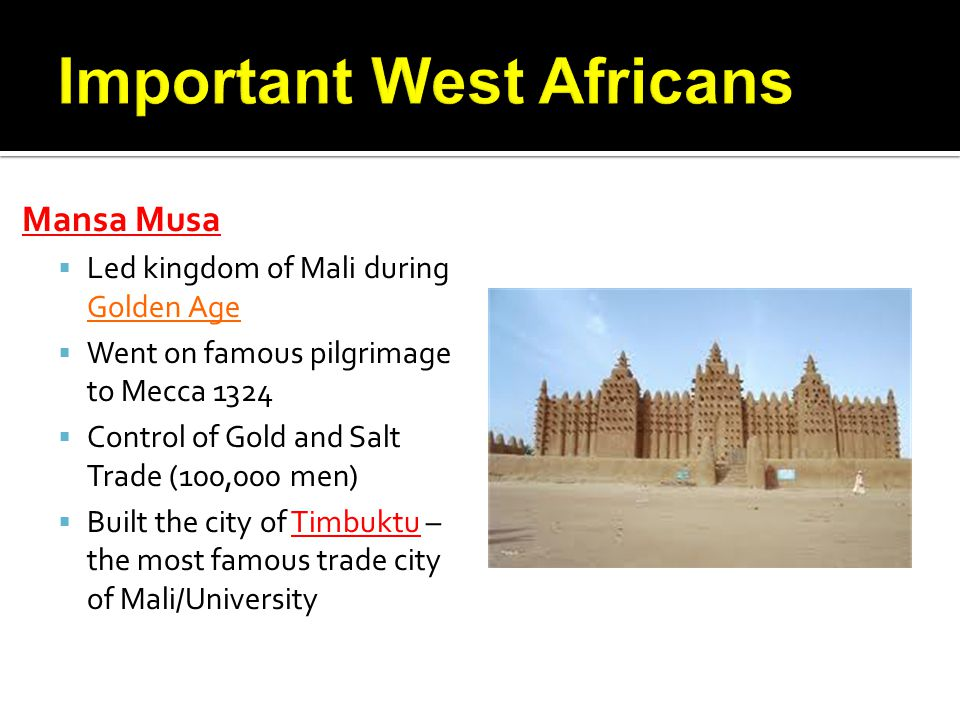 Mansa Musa Led kingdom of Mali during Golden Age Went on famous pilgrimage to Mecca 1324 Control of Gold and Salt Trade (100,000 men) Built the city o