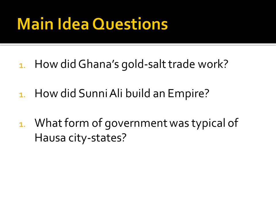 1. How did Ghanas gold-salt trade work? 1. How did Sunni Ali build an Empire? 1. What form of government was typical of Hausa city-states?