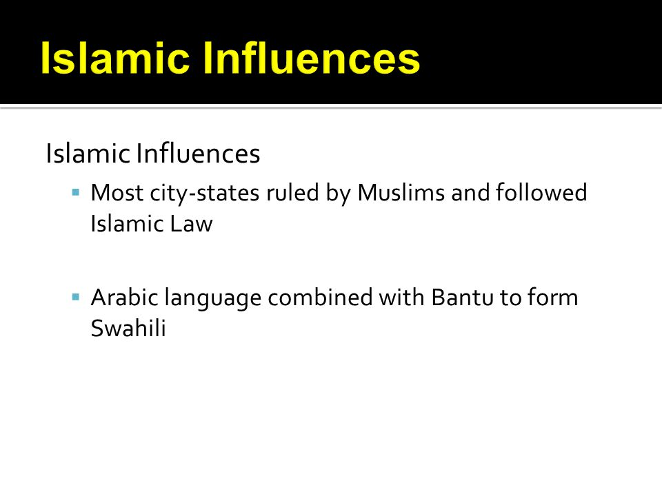 Islamic Influences Most city-states ruled by Muslims and followed Islamic Law Arabic language combined with Bantu to form Swahili