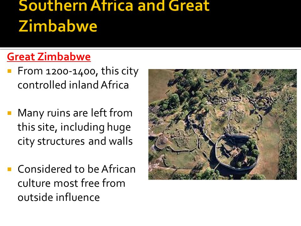 Great Zimbabwe From 1200-1400, this city controlled inland Africa Many ruins are left from this site, including huge city structures and walls Conside