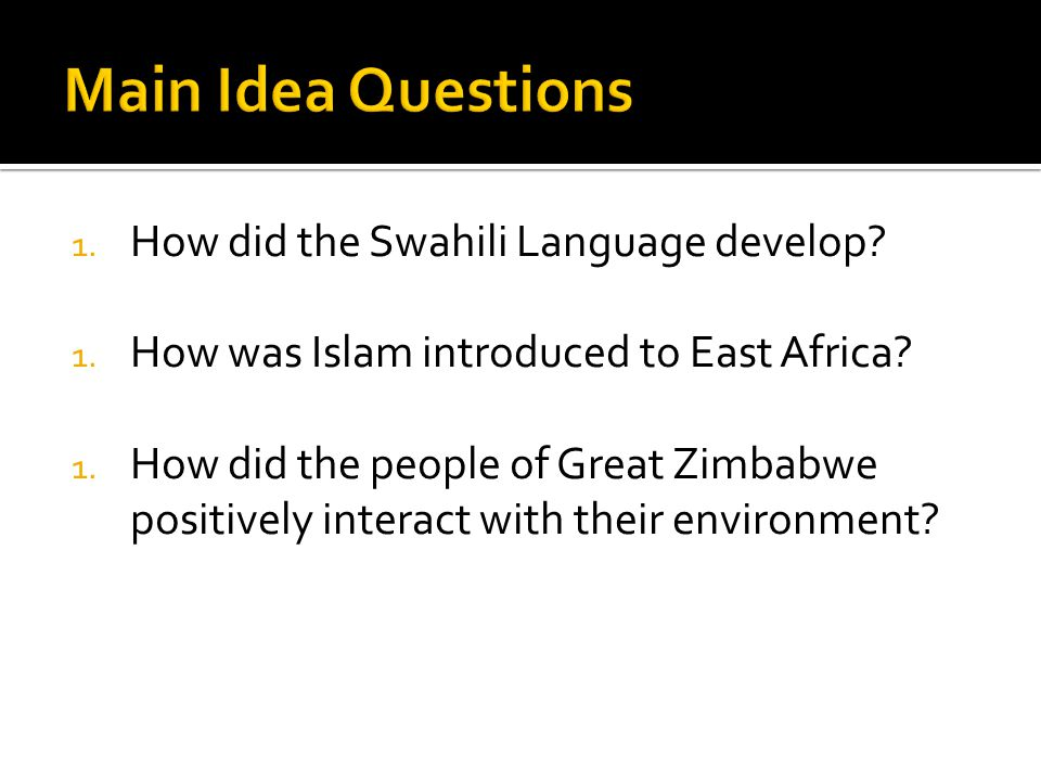 1. How did the Swahili Language develop? 1. How was Islam introduced to East Africa? 1. How did the people of Great Zimbabwe positively interact with