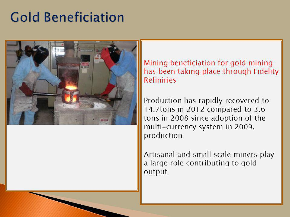 Mining beneficiation for gold mining has been taking place through Fidelity Refiniries Production has rapidly recovered to 14.7tons in 2012 compared to 3.6 tons in 2008 since adoption of the multi-currency system in 2009, production Artisanal and small scale miners play a large role contributing to gold output