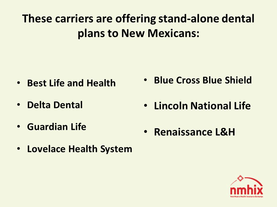 These carriers are offering stand-alone dental plans to New Mexicans: Best Life and Health Delta Dental Guardian Life Lovelace Health System Blue Cross Blue Shield Lincoln National Life Renaissance L&H