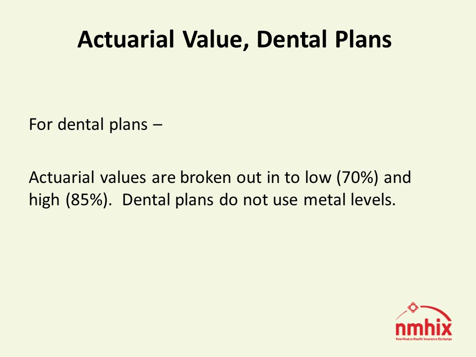 Actuarial Value, Dental Plans For dental plans – Actuarial values are broken out in to low (70%) and high (85%).