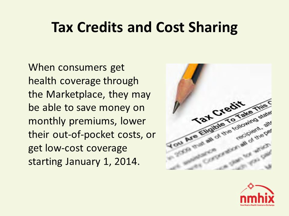 Tax Credits and Cost Sharing When consumers get health coverage through the Marketplace, they may be able to save money on monthly premiums, lower their out-of-pocket costs, or get low-cost coverage starting January 1, 2014.