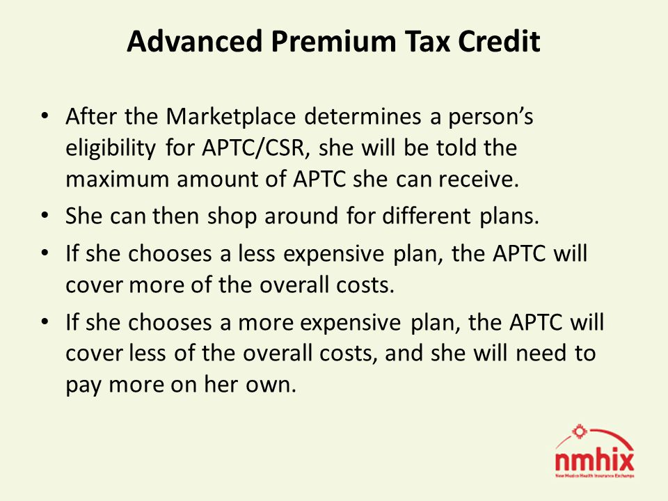 Advanced Premium Tax Credit After the Marketplace determines a persons eligibility for APTC/CSR, she will be told the maximum amount of APTC she can receive.