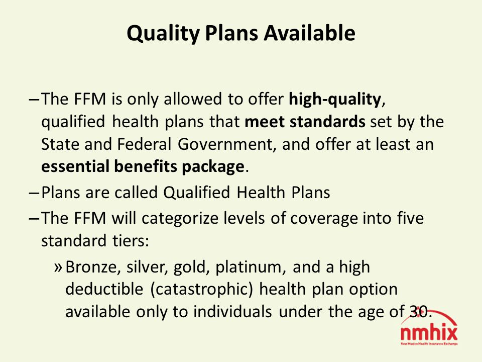 Quality Plans Available – The FFM is only allowed to offer high-quality, qualified health plans that meet standards set by the State and Federal Government, and offer at least an essential benefits package.