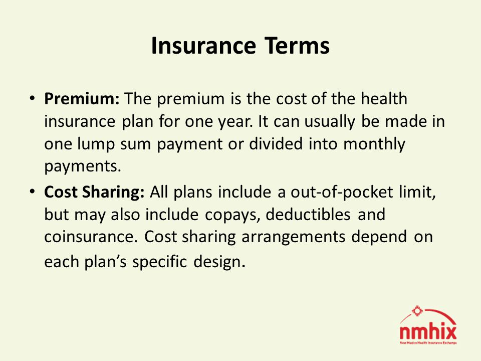 Insurance Terms Deductible: Certain monetary amount that must be paid out-of-pocket before the health insurance will begin to cover health service costs.