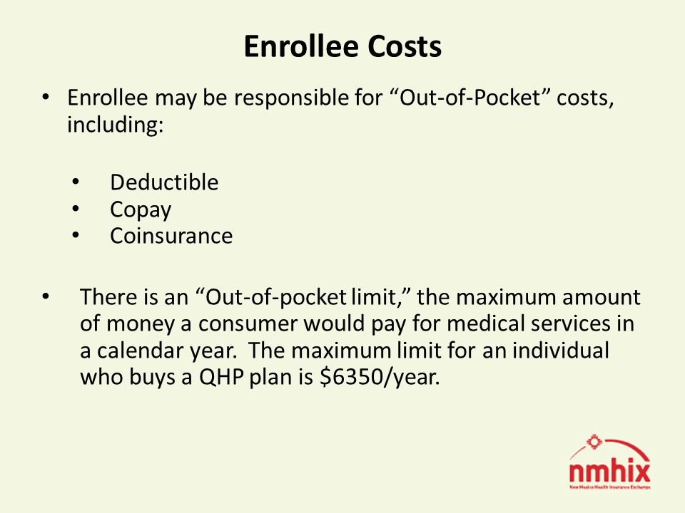 Enrollee Costs Enrollee may be responsible for Out-of-Pocket costs, including: Deductible Copay Coinsurance There is an Out-of-pocket limit, the maximum amount of money a consumer would pay for medical services in a calendar year.