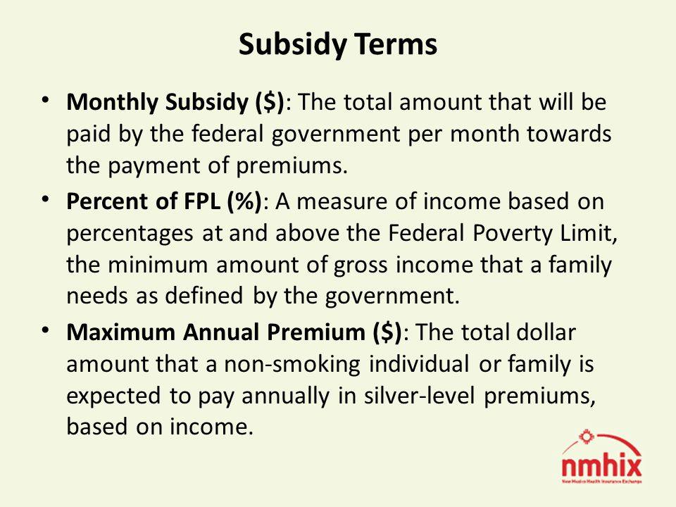 Subsidy Terms Monthly Subsidy ($): The total amount that will be paid by the federal government per month towards the payment of premiums.
