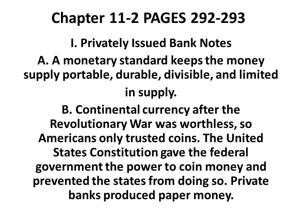 Chapter 11-2 PAGES 292-293 I. Privately Issued Bank Notes A. A monetary standard keeps the money supply portable, durable, divisible, and limited in s
