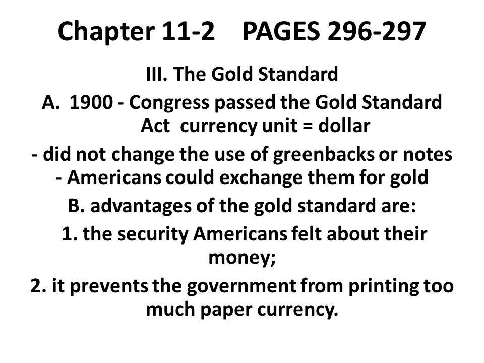 Chapter 11-2 PAGES 296-297 III. The Gold Standard A.1900 - Congress passed the Gold Standard Act currency unit = dollar - did not change the use of gr