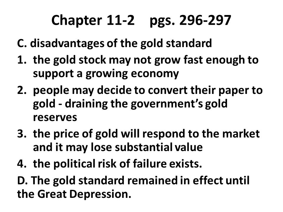 Chapter 11-2 pgs. 296-297 C. disadvantages of the gold standard 1.the gold stock may not grow fast enough to support a growing economy 2.people may de
