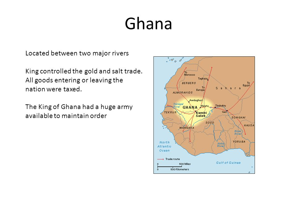 Ghana Located between two major rivers King controlled the gold and salt trade.