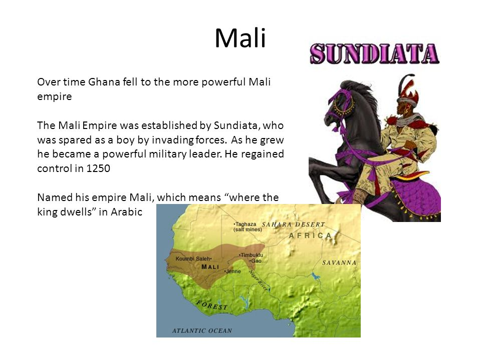 Mali Over time Ghana fell to the more powerful Mali empire The Mali Empire was established by Sundiata, who was spared as a boy by invading forces.