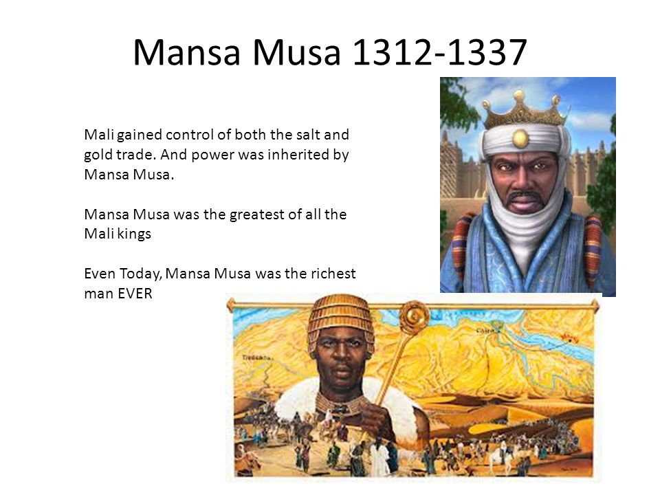 Mansa Musa 1312-1337 Mali gained control of both the salt and gold trade. And power was inherited by Mansa Musa. Mansa Musa was the greatest of all th