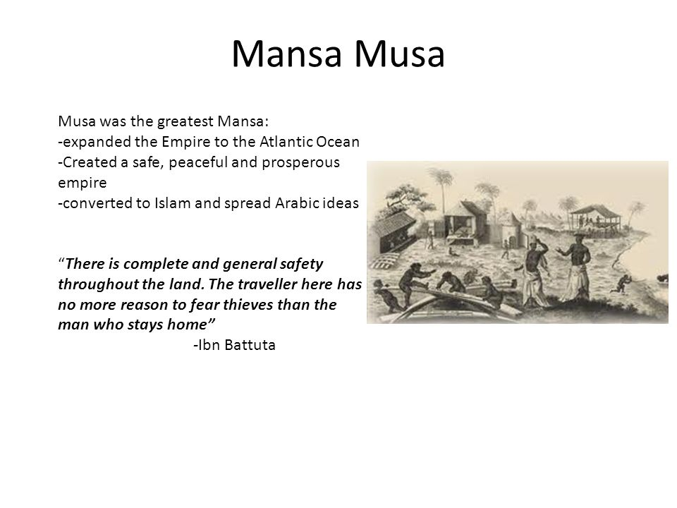 Mansa Musa Musa was the greatest Mansa: -expanded the Empire to the Atlantic Ocean -Created a safe, peaceful and prosperous empire -converted to Islam