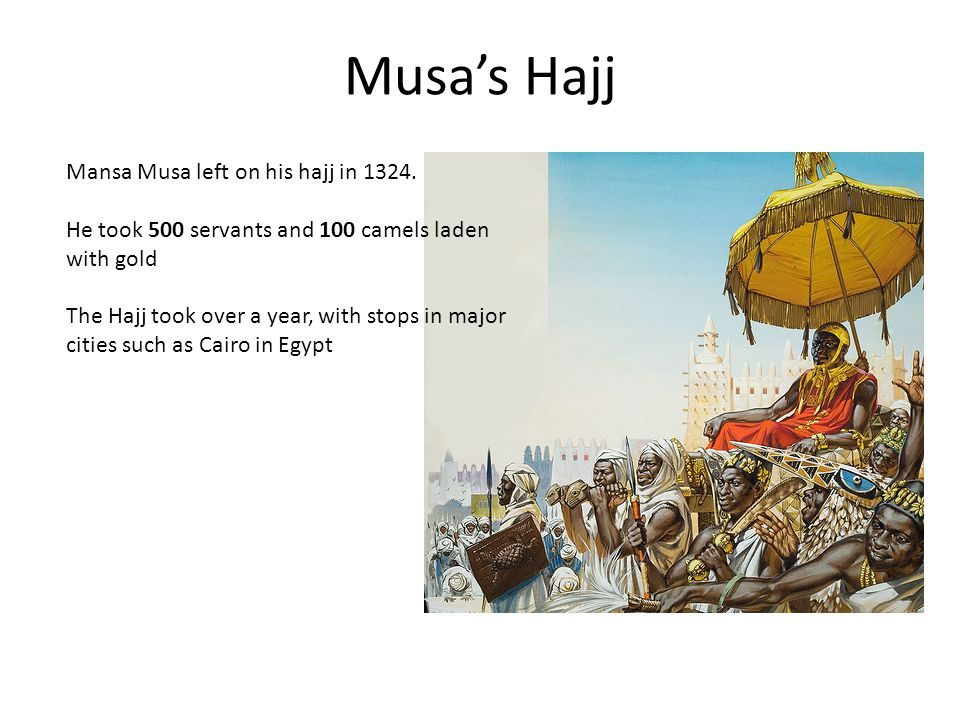 Musas Hajj Mansa Musa left on his hajj in 1324. He took 500 servants and 100 camels laden with gold The Hajj took over a year, with stops in major cit