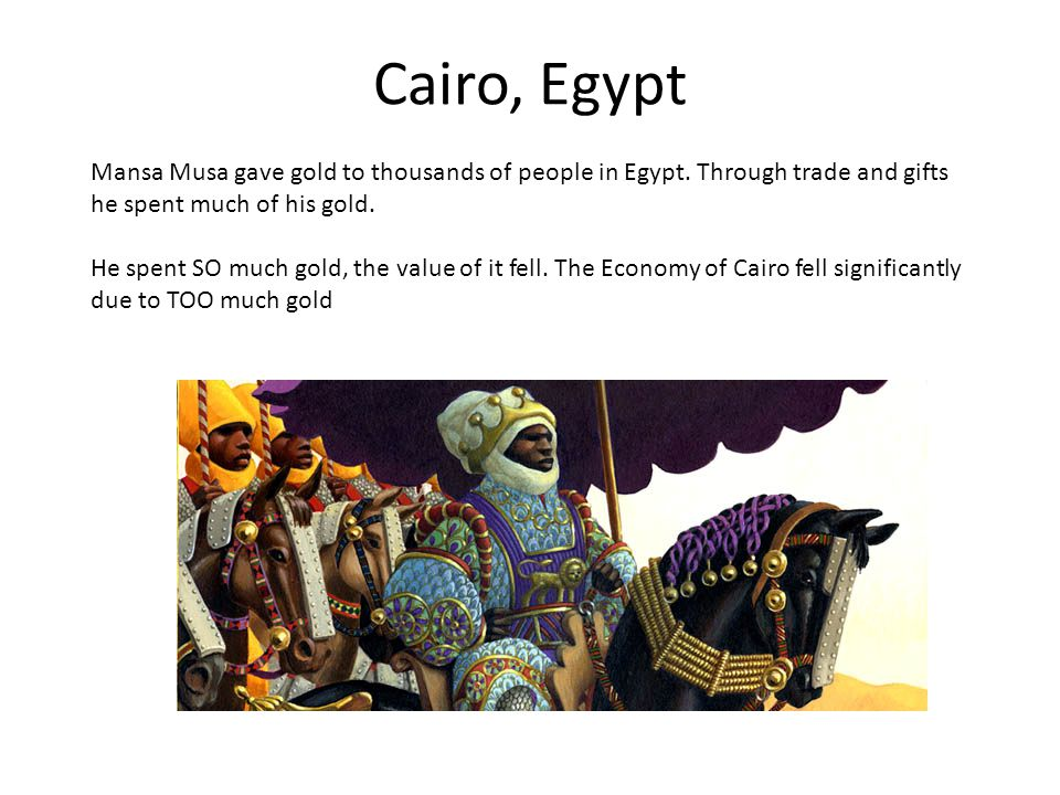 Cairo, Egypt Mansa Musa gave gold to thousands of people in Egypt.