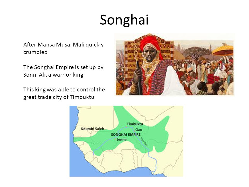 Songhai After Mansa Musa, Mali quickly crumbled The Songhai Empire is set up by Sonni Ali, a warrior king This king was able to control the great trade city of Timbuktu