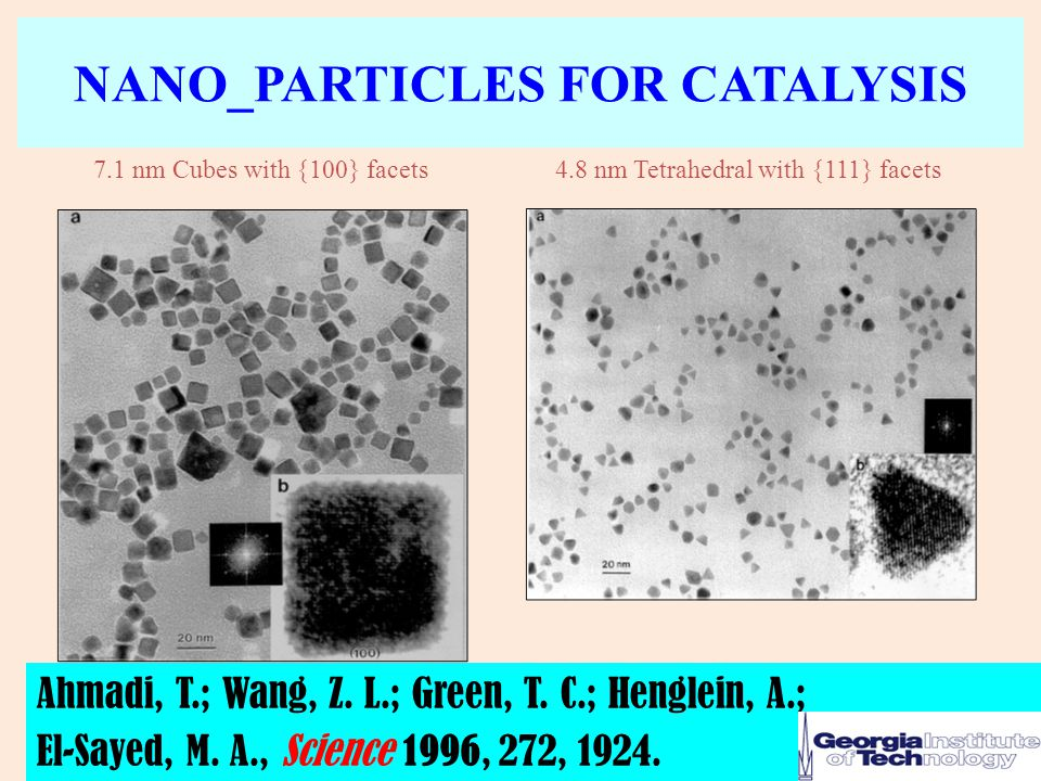 NANO_PARTICLES FOR CATALYSIS 7.1 nm Cubes with {100} facets4.8 nm Tetrahedral with {111} facets Ahmadi, T.; Wang, Z. L.; Green, T. C.; Henglein, A.; E