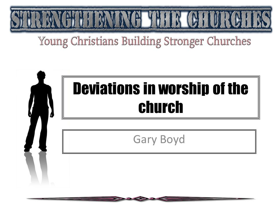 Deviations in worship of the church Building the foundation….