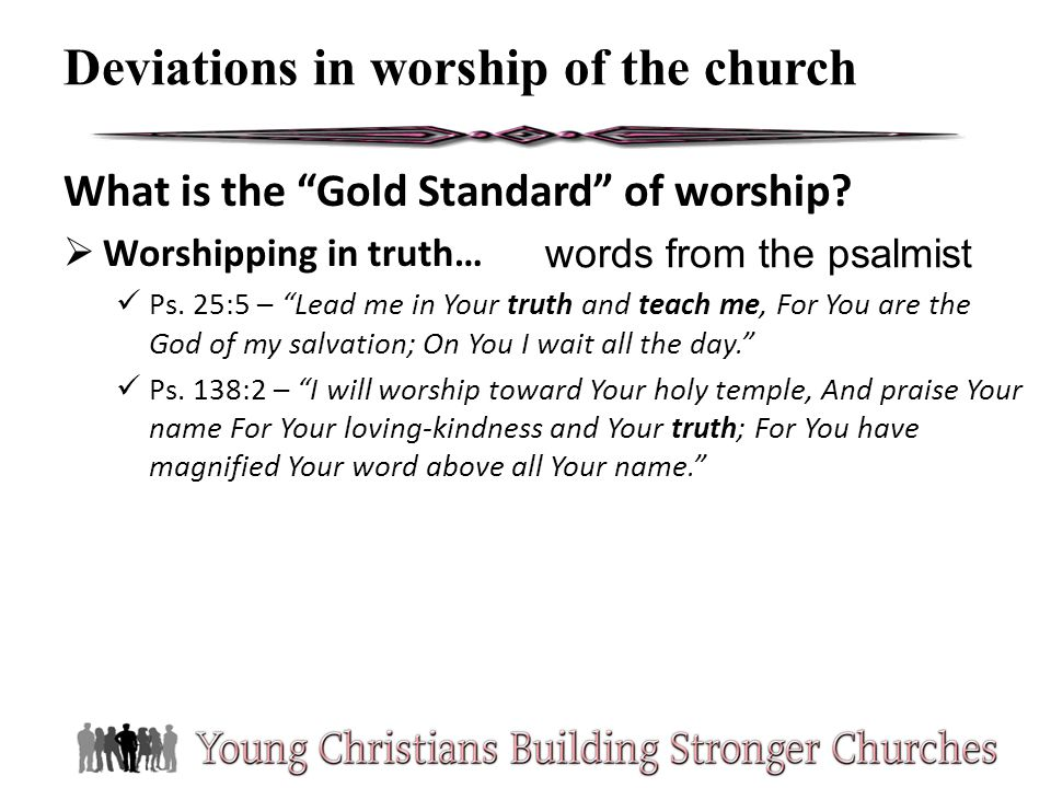 What is the Gold Standard of worship? Worshipping in truth… Ps. 25:5 – Lead me in Your truth and teach me, For You are the God of my salvation; On You