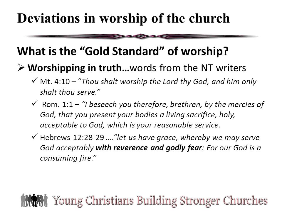 What is the Gold Standard of worship? Worshipping in truth…words from the NT writers Mt. 4:10 – Thou shalt worship the Lord thy God, and him only shal