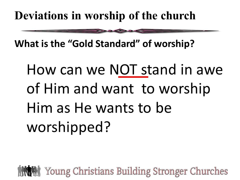 What is the Gold Standard of worship? How can we NOT stand in awe of Him and want to worship Him as He wants to be worshipped? Deviations in worship o