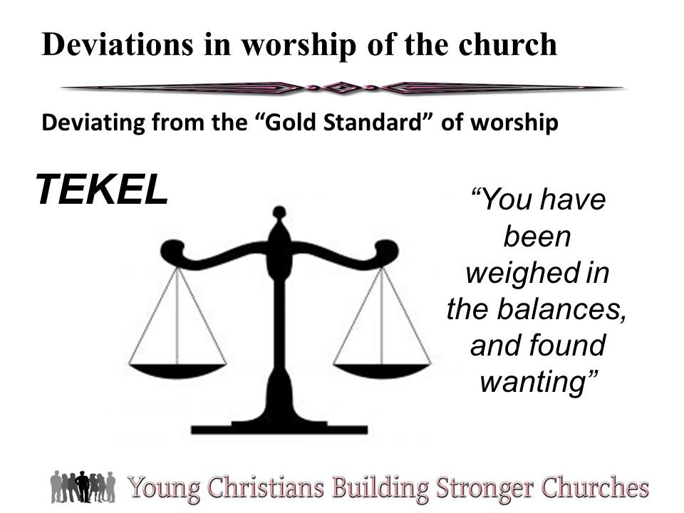 Deviating from the Gold Standard of worship Deviations in worship of the church TEKEL You have been weighed in the balances, and found wanting