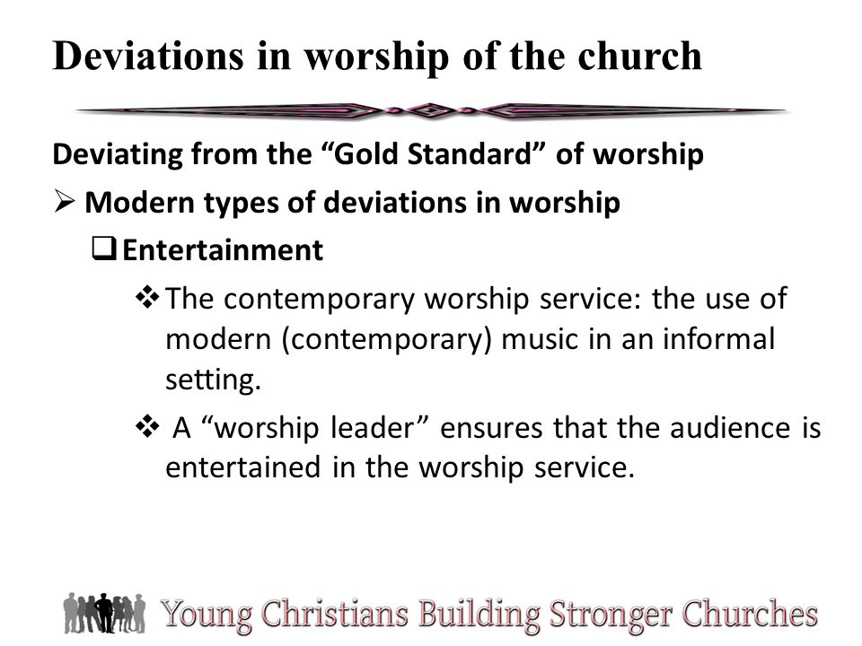 Deviating from the Gold Standard of worship Modern types of deviations in worship Entertainment The contemporary worship service: the use of modern (c