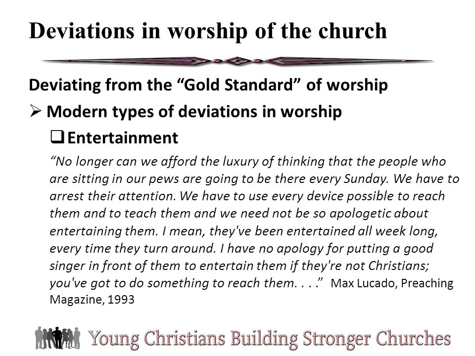 Deviating from the Gold Standard of worship Modern types of deviations in worship Entertainment No longer can we afford the luxury of thinking that th